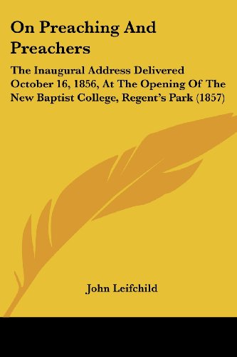 On Preaching and Preachers: The Inaugural Address Delivered October 16, 1856, at the Opening of the New Baptist College, Regent's Park (1857)