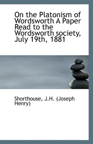 On the Platonism of Wordsworth A Paper Read to the Wordsworth society, July 19th, 1881