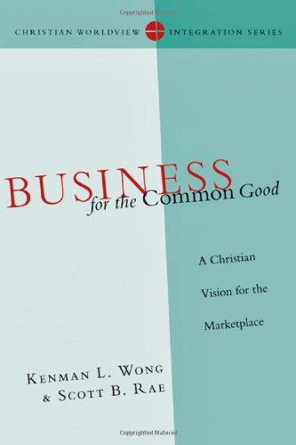 Business for the Common Good: A Christian Vision for the Marketplace (Christian Worldview Integration Series), Kenman L. Wong, Scott B. Rae