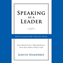 Speaking As a Leader: How to Lead Every Time You Speak...from Board Rooms to Meeting Rooms, from Town Halls to Phone Calls (       UNABRIDGED) by Judith Humphrey Narrated by Vanessa Hart