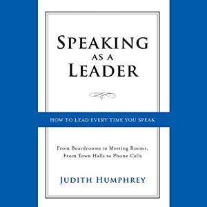 Speaking As a Leader: How to Lead Every Time You Speak...from Board Rooms to Meeting Rooms, from Town Halls to Phone Calls | [Judith Humphrey]