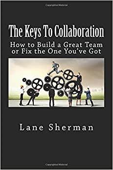 The Keys To Collaboration: How To Build A Great Team Or Fix The One You've Got