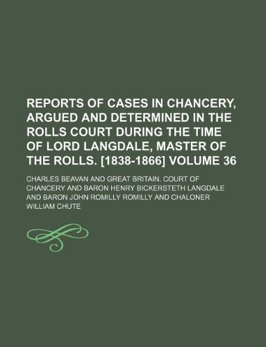 Reports of cases in Chancery, argued and determined in the Rolls court during the time of Lord Langdale, master of the rolls. [1838-1866] Volume 36