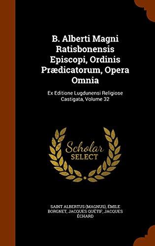 B. Alberti Magni Ratisbonensis Episcopi, Ordinis Prædicatorum, Opera Omnia: Ex Editione Lugdunensi Religiose Castigata, Volume 32