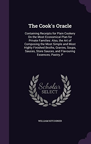 The Cook's Oracle: Containing Receipts for Plain Cookery On the Most Economical Plan for Private Families: Also, the Art of Composing the Most Simple ... Sauces, and Flavouring Essences; Pastry, P