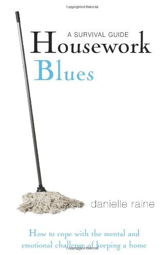 Housework Blues: A Survival Guide- How to Cope with the Mental and Emotional Challenge of Keeping a Home