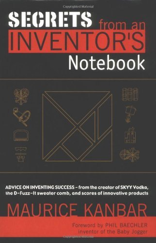 Secrets from an Inventor's Notebook: By Maurice Kanbar, Creator of SKYY Vodka and Holder of over...
