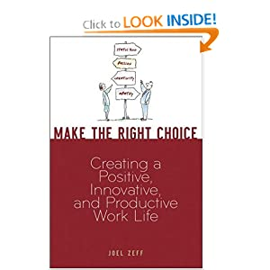 Make the Right Choice: Creating a Positive, Innovative and Productive Work Life — by Joel Zeff