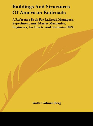 Buildings and Structures of American Railroads: A Reference Book for Railroad Managers, Superintendents, Master Mechanics, Engineers, Architects, and