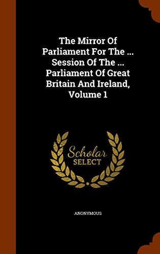 The Mirror Of Parliament For The ... Session Of The ... Parliament Of Great Britain And Ireland, Volume 1