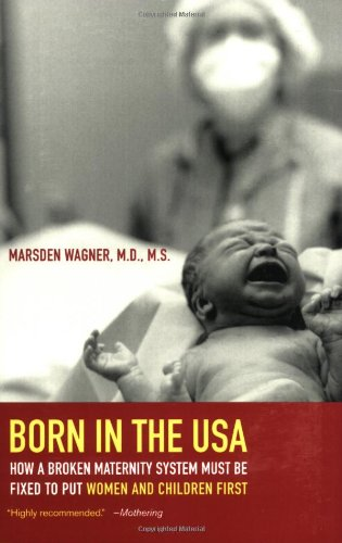 Born in the USA: How a Broken Maternity System Must Be Fixed to Put Women and Children First (Born In The Usa Marsden Wagner compare prices)