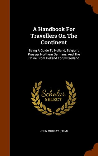 A Handbook For Travellers On The Continent: Being A Guide To Holland, Belgium, Prussia, Northern Germany, And The Rhine From Holland To Switzerland