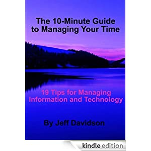 19 Tips for Managing Information and Technology (The 10-Minute Guide to Managing Your Time) Jeff Davidson