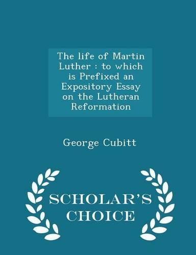 The life of Martin Luther: to which is Prefixed an Expository Essay on the Lutheran Reformation - Scholar's Choice Edition