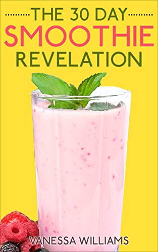 Smoothies: The 30 Day Smoothie Revelation - The Best 30 Smoothie Recipes On Earth, 1 Recipe for Every Day of the Month (Smoothie, Smoothies, Smoothie Recipes, ... Smoothie, Smoothie Recipes For Cleansing) by Vanessa Williams