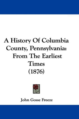 A History Of Columbia County, Pennsylvania: From The Earliest Times (1876)