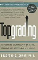 Topgrading: How Leading Companies Win by Hiring, Coaching and Keeping the Best People