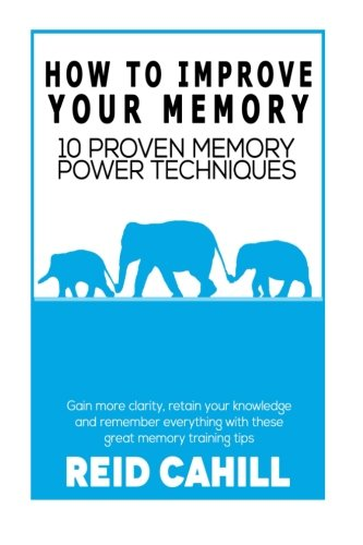 How to Improve Your Memory: 10 Proven Memory Power Techniques: Volume 1 (Master Your Memory Power)