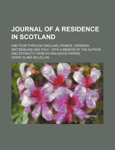 Journal of a residence in Scotland; and tour through England, France, Germany, Switzerland and Italy  with a memoir of the author, and extracts from his religious papers