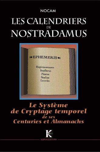 Les Calendriers de Nostradamus. Le Système de Cryptage temporel de ses Centuries et Almanachs - Nocam