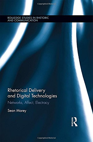 Rhetorical Delivery and Digital Technologies: Networks, Affect, Electracy (Routledge Studies in Rhetoric and Communication)