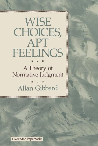 Wise Choices, Apt Feelings - A Theory of Normative Judgement: A Theory of Normative Judgment (Clarendon Paperbacks)
