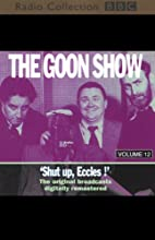 The Goon Show, Volume 12: Shut Up, Eccles!  by The Goons Narrated by The Goons