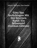 Götz Von Berlichingen Mit Der Eisernen Hand: Ein Schauspiel (German Edition)