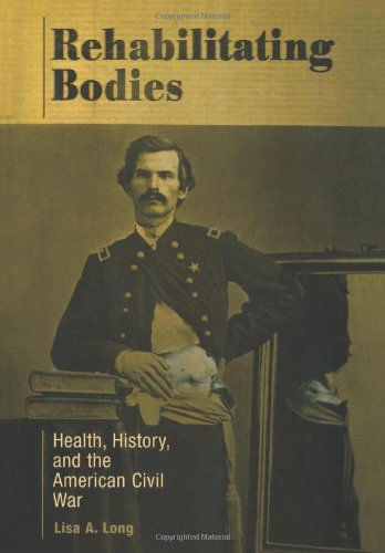 Rehabilitating Bodies: Health, History, and the American Civil War