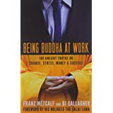 Being Buddha at Work: 108 Ancient Truths on Change, Stress, Money, and Success ~ Franz Metcalf