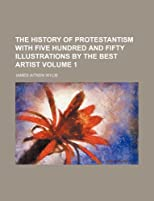 The History Of Protestantism With Five Hundred And Fifty Illustrations By The Best Artist, Volume 1
