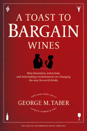 A Toast to Bargain Wines: How Innovators, Iconoclasts, and Winemaking Revolutionaries Are Changing the Way the World Drinks by George M. Taber