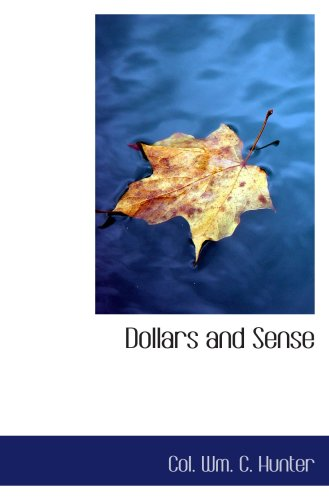 Dollars and Sense: Being Memoranda made in the School of Practical Ex