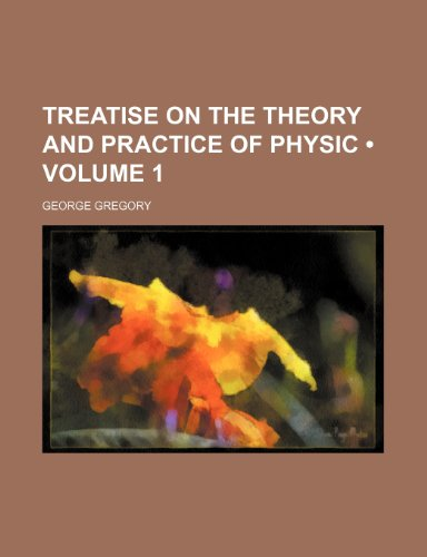 Treatise on the Theory and Practice of Physic (Volume 1)