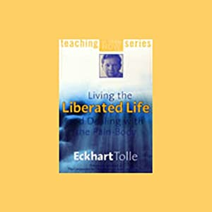 Living the Liberated Life and Dealing with the Pain-Body | [Eckhart Tolle]