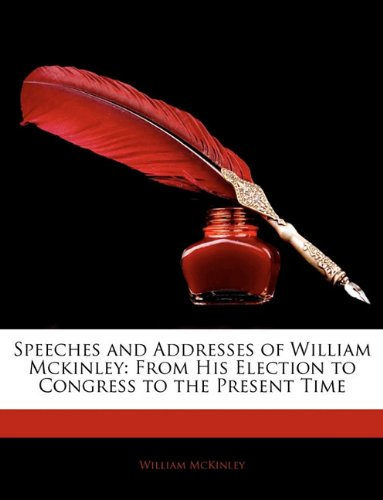 Speeches and Addresses of William McKinley: From His Election to Congress to the Present Time