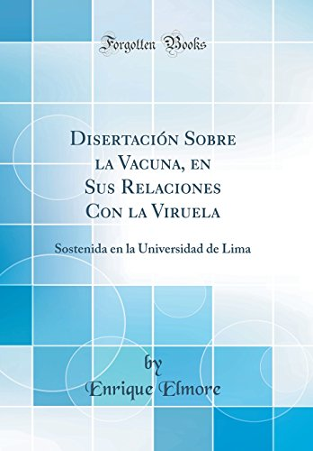 Disertacion Sobre la Vacuna, en Sus Relaciones Con la Viruela: Sostenida en la Universidad de Lima (Classic Reprint)  [Elmore, Enrique] (Tapa Dura)