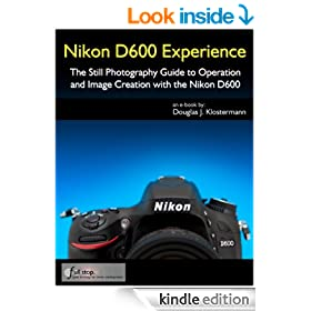 Nikon D600 Experience - The Still Photography Guide to Operation and Image Creation with the Nikon D600