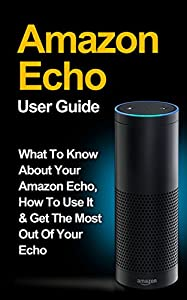 Amazon Echo: Amazon Echo User Guide: What to Know About Your Amazon Echo, How To Use It & Get the Most Out Of Your Echo (Amazon Echo, Amazon Fire Phone, ... Fire Stick, Amazon Fire Tablet Book 1)