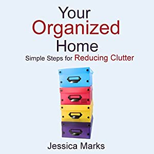 Your Organized Home: Simple Steps for Reducing Clutter: The Pursuit of Self Improvement | [Jessica Marks]