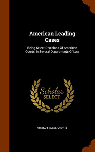 American Leading Cases: Being Select Decisions Of American Courts, In Several Departments Of Law