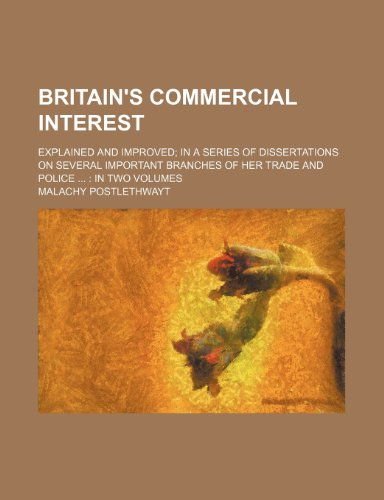 Britain's Commercial Interest; Explained and Improved in a Series of Dissertations on Several Important Branches of Her Trade and Police in Two Volumes
