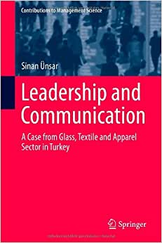 Leadership And Communication: A Case From Glass, Textile And Apparel Sector In Turkey (Contributions To Management Science)