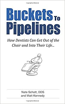 Buckets To Pipelines: The 7 Principles Of Prosperity That Will Show Dentists How They Can Finally Get Out Of The Chair