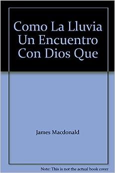 Como La Lluvia Un Encuentro Con Dios Que: James Macdonald