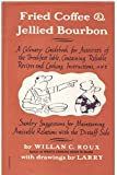 Fried Coffee and Jellied Bourbon : A Culinary Guidebook for Autocrats of the Breakfast Table, Containing Reliable Recipes and Cooking Instructions, and Sundry Suggestions for Maintaining Amicable Relations with the Distaff Side