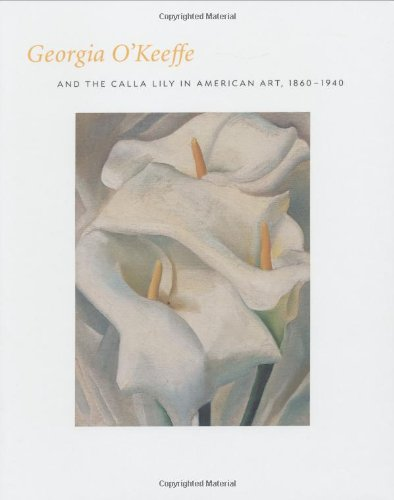 Georgia O'Keefe and the Calla Lily in American Art, 1860-1940
