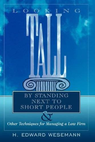 Looking Tall by Standing Next to Short People: & Other Techniques for Managing a Law Firm
