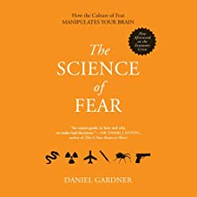 The Science of Fear: Why We Fear the Things We Should Not - and Put Ourselves in Great Danger (       UNABRIDGED) by Daniel Gardner Narrated by Scott Peterson