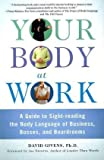 Your Body at Work: A Guide to Sight-reading the Body Language of Business, Bosses, and Boardrooms by David Givens